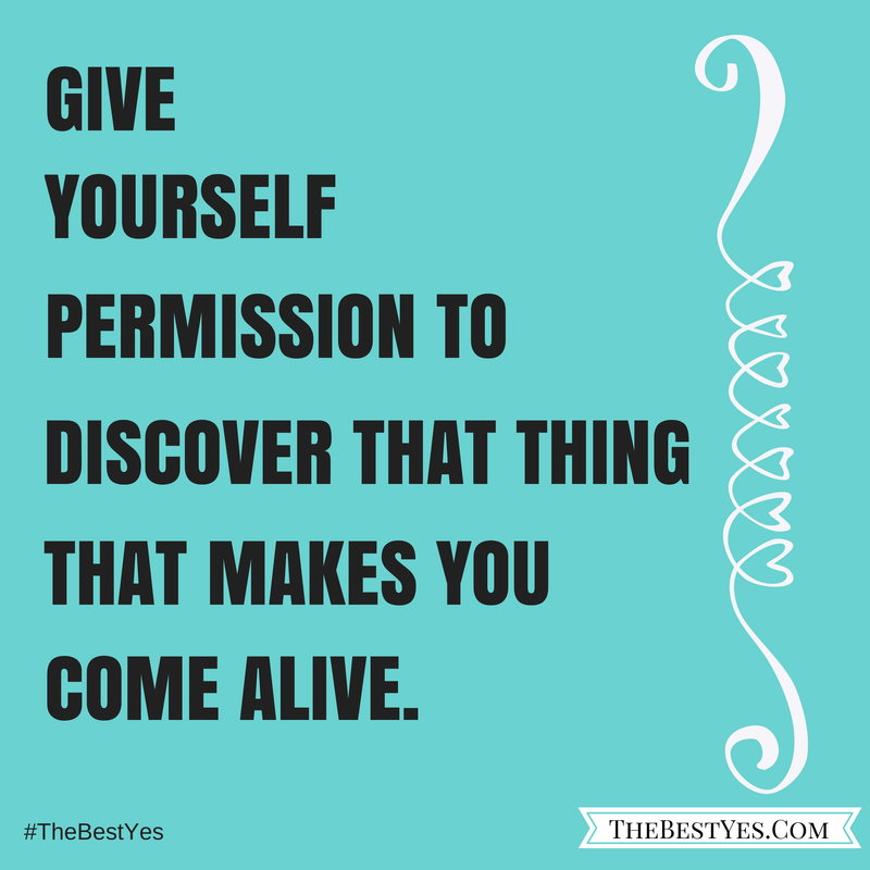 """Give yourself permission to discover that thing that makes you come alive"""